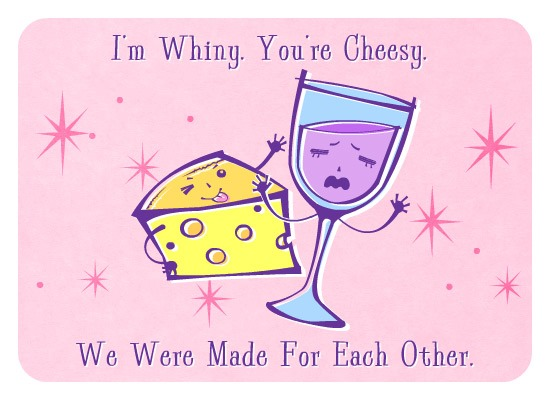 I'm Whiny. You're Cheesy. We were made for each other.